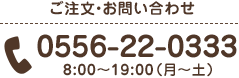 ご注文・お問い合わせ 0556-22-0333 8:00〜19:00(月〜土)